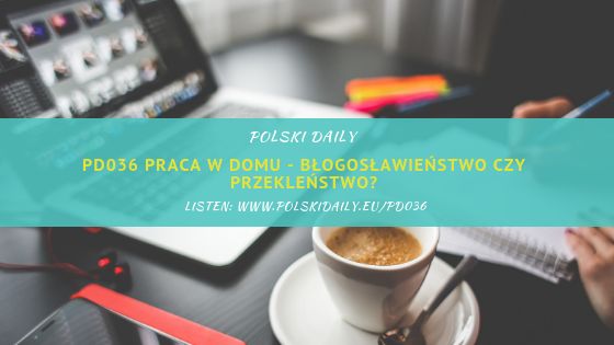 PD036 Praca w domu – błogosławieństwo czy przekleństwo?