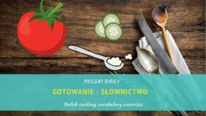 [B1/B2] Gotowanie (Polish cooking vocabulary)
