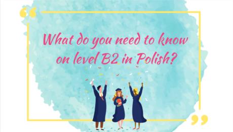 What do you need to know on level B2 in Polish? (oczywiście oprócz tego, co było na poziomach A1, A2 i B1!)